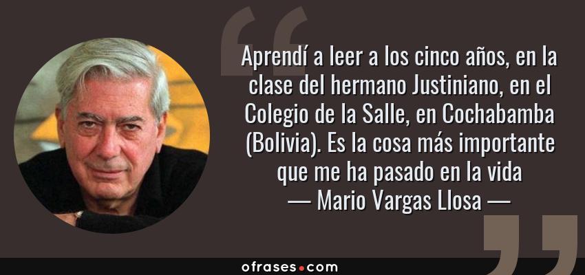 Frases de Mario Vargas Llosa - Aprendí a leer a los cinco años, en la clase del hermano Justiniano, en el Colegio de la Salle, en Cochabamba (Bolivia). Es la cosa más importante que me ha pasado en la vida