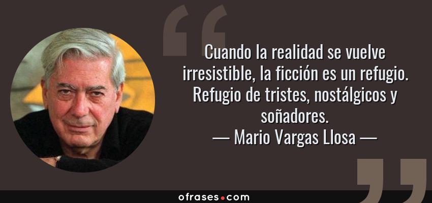 Frases de Mario Vargas Llosa - Cuando la realidad se vuelve irresistible, la ficción es un refugio. Refugio de tristes, nostálgicos y soñadores.