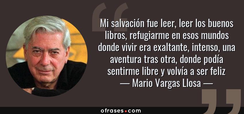 Frases de Mario Vargas Llosa - Mi salvación fue leer, leer los buenos libros, refugiarme en esos mundos donde vivir era exaltante, intenso, una aventura tras otra, donde podía sentirme libre y volvía a ser feliz