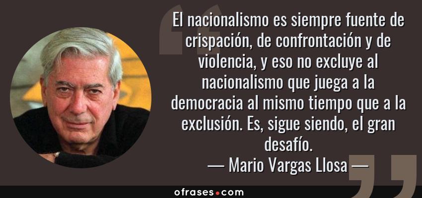 Frases de Mario Vargas Llosa - El nacionalismo es siempre fuente de crispación, de confrontación y de violencia, y eso no excluye al nacionalismo que juega a la democracia al mismo tiempo que a la exclusión. Es, sigue siendo, el gran desafío.