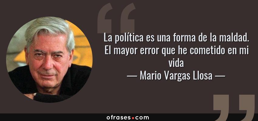 Frases de Mario Vargas Llosa - La política es una forma de la maldad. El mayor error que he cometido en mi vida