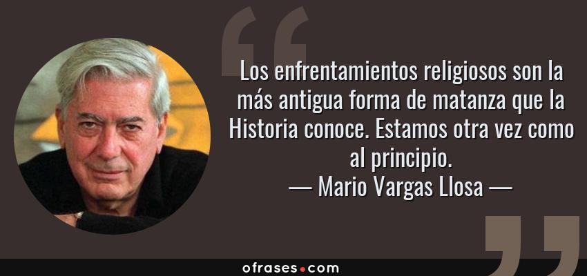 Frases de Mario Vargas Llosa - Los enfrentamientos religiosos son la más antigua forma de matanza que la Historia conoce. Estamos otra vez como al principio.