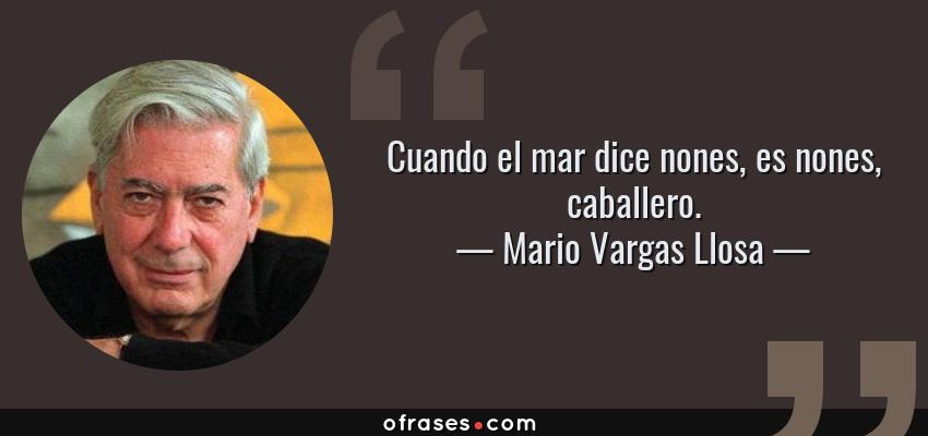 Frases de Mario Vargas Llosa - Cuando el mar dice nones, es nones, caballero.