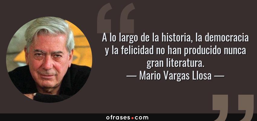 Frases de Mario Vargas Llosa - A lo largo de la historia, la democracia y la felicidad no han producido nunca gran literatura.