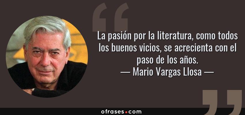 Frases de Mario Vargas Llosa - La pasión por la literatura, como todos los buenos vicios, se acrecienta con el paso de los años.
