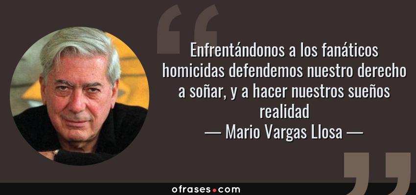Frases de Mario Vargas Llosa - Enfrentándonos a los fanáticos homicidas defendemos nuestro derecho a soñar, y a hacer nuestros sueños realidad