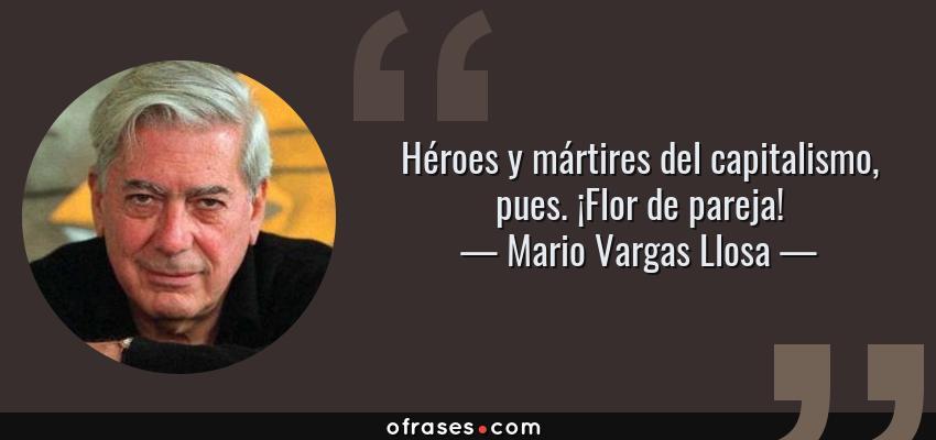 Frases de Mario Vargas Llosa - Héroes y mártires del capitalismo, pues. ¡Flor de pareja!