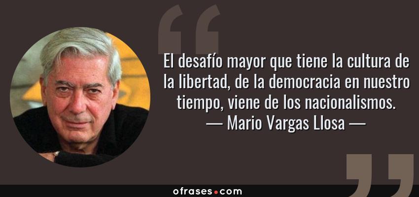 Frases de Mario Vargas Llosa - El desafío mayor que tiene la cultura de la libertad, de la democracia en nuestro tiempo, viene de los nacionalismos.