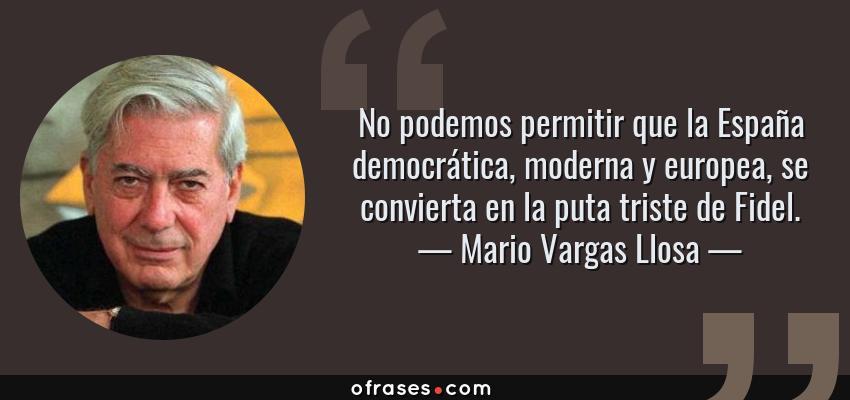 Frases de Mario Vargas Llosa - No podemos permitir que la España democrática, moderna y europea, se convierta en la puta triste de Fidel.