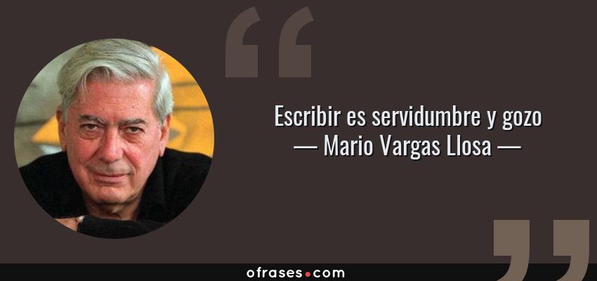 Frases de Mario Vargas Llosa - Escribir es servidumbre y gozo