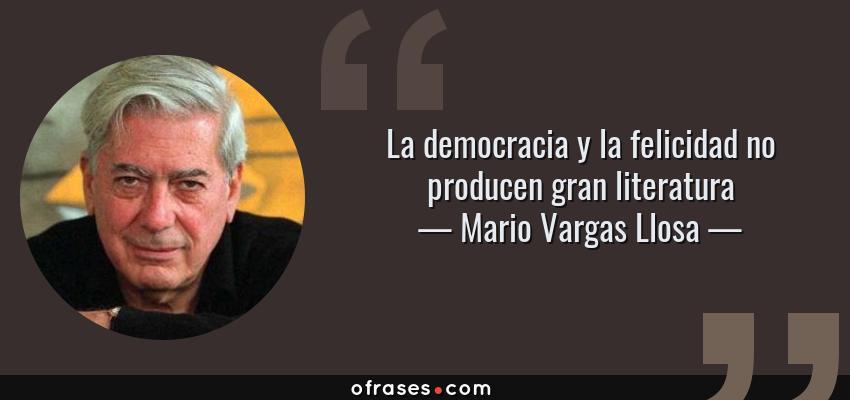 Frases de Mario Vargas Llosa - La democracia y la felicidad no producen gran literatura