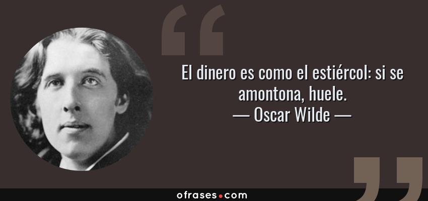 Frases de Oscar Wilde - El dinero es como el estiércol: si se amontona, huele.