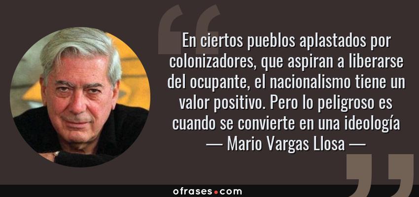 Frases de Mario Vargas Llosa - En ciertos pueblos aplastados por colonizadores, que aspiran a liberarse del ocupante, el nacionalismo tiene un valor positivo. Pero lo peligroso es cuando se convierte en una ideología