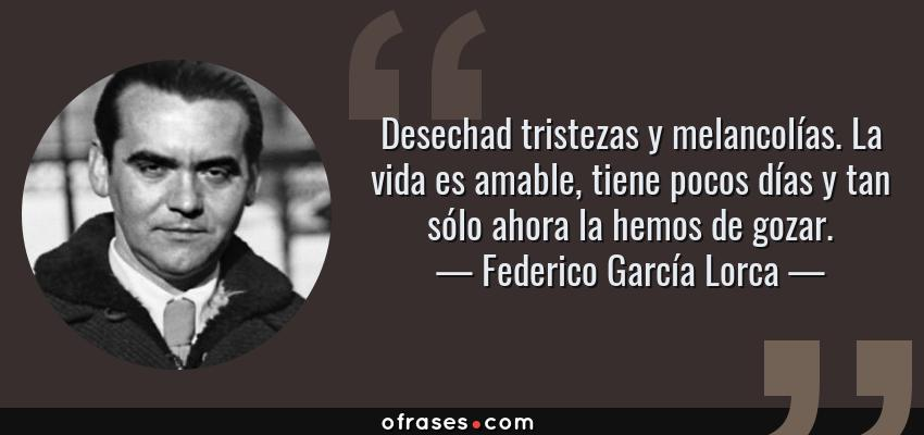 Frases de Federico García Lorca - Desechad tristezas y melancolías. La vida es amable, tiene pocos días y tan sólo ahora la hemos de gozar.