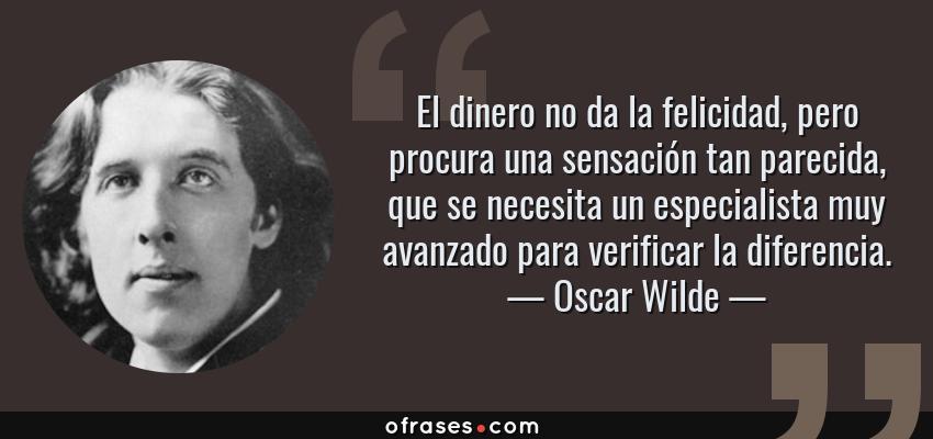 Frases de Oscar Wilde - El dinero no da la felicidad, pero procura una sensación tan parecida, que se necesita un especialista muy avanzado para verificar la diferencia.