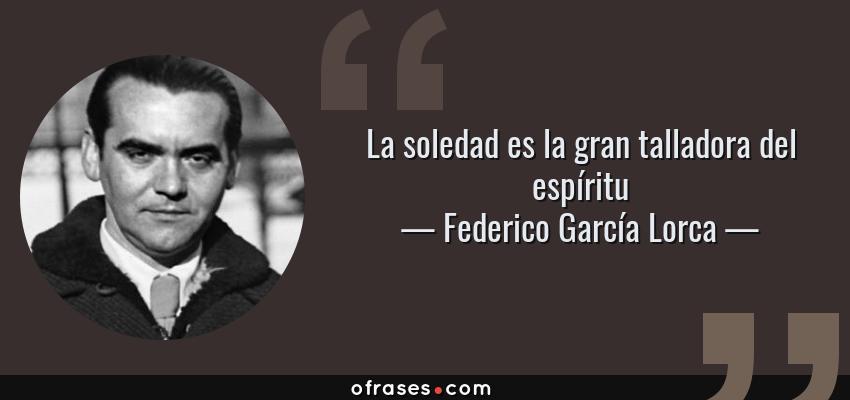 Frases de Federico García Lorca - La soledad es la gran talladora del espíritu