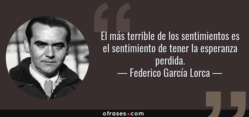 Frases de Federico García Lorca - El más terrible de los sentimientos es el sentimiento de tener la esperanza perdida.