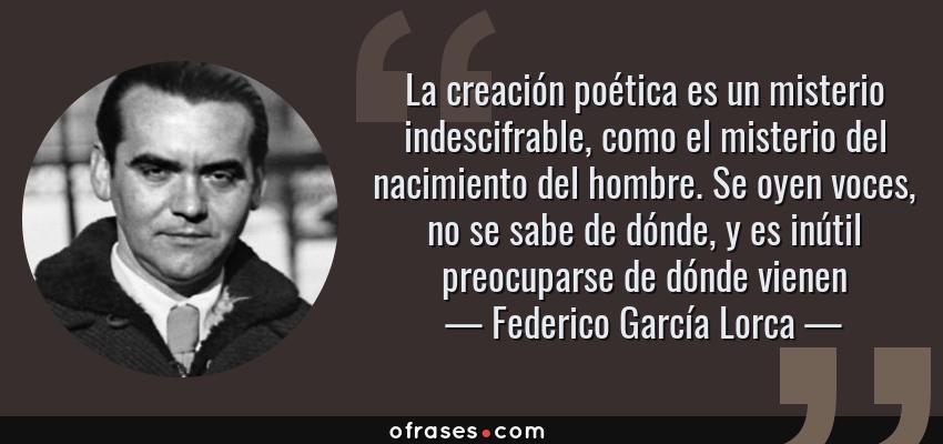 Frases de Federico García Lorca - La creación poética es un misterio indescifrable, como el misterio del nacimiento del hombre. Se oyen voces, no se sabe de dónde, y es inútil preocuparse de dónde vienen