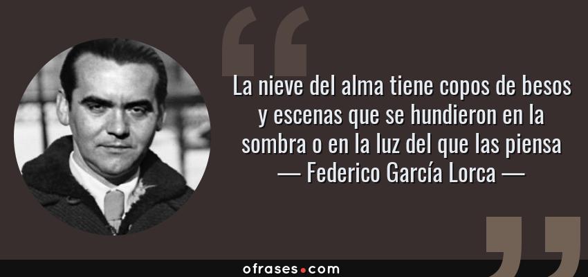 Frases de Federico García Lorca - La nieve del alma tiene copos de besos y escenas que se hundieron en la sombra o en la luz del que las piensa