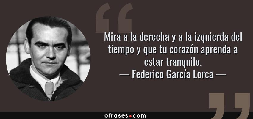 Frases de Federico García Lorca - Mira a la derecha y a la izquierda del tiempo y que tu corazón aprenda a estar tranquilo.