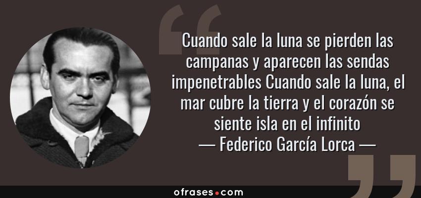 Frases de Federico García Lorca - Cuando sale la luna se pierden las campanas y aparecen las sendas impenetrables Cuando sale la luna, el mar cubre la tierra y el corazón se siente isla en el infinito