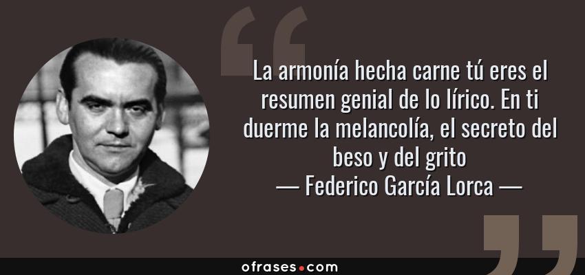 Frases de Federico García Lorca - La armonía hecha carne tú eres el resumen genial de lo lírico. En ti duerme la melancolía, el secreto del beso y del grito