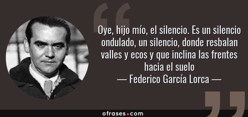 Frases de Federico García Lorca - Oye, hijo mío, el silencio. Es un silencio ondulado, un silencio, donde resbalan valles y ecos y que inclina las frentes hacia el suelo