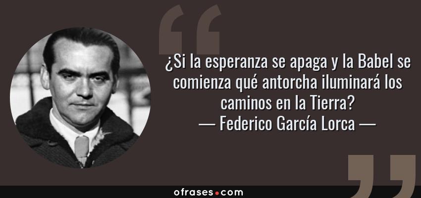 Frases de Federico García Lorca - ¿Si la esperanza se apaga y la Babel se comienza qué antorcha iluminará los caminos en la Tierra?