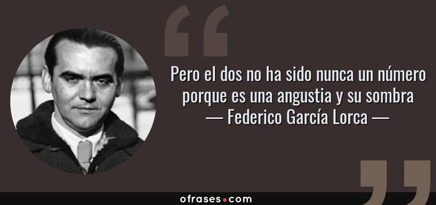 Frases de Federico García Lorca - Pero el dos no ha sido nunca un número porque es una angustia y su sombra