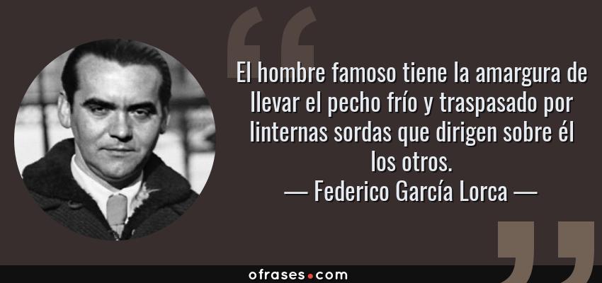 Frases de Federico García Lorca - El hombre famoso tiene la amargura de llevar el pecho frío y traspasado por linternas sordas que dirigen sobre él los otros.