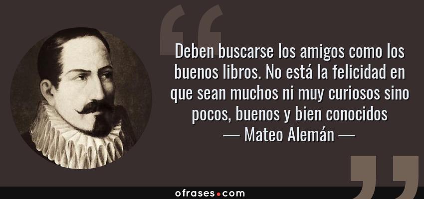 Frases de Mateo Alemán - Deben buscarse los amigos como los buenos libros. No está la felicidad en que sean muchos ni muy curiosos sino pocos, buenos y bien conocidos