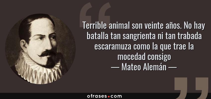 Frases de Mateo Alemán - Terrible animal son veinte años. No hay batalla tan sangrienta ni tan trabada escaramuza como la que trae la mocedad consigo