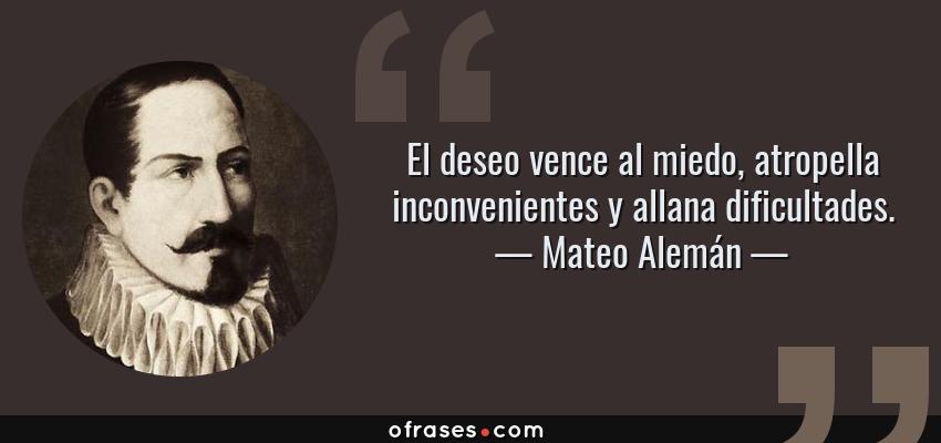 Frases de Mateo Alemán - El deseo vence al miedo, atropella inconvenientes y allana dificultades.