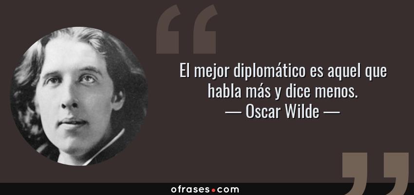 Frases de Oscar Wilde - El mejor diplomático es aquel que habla más y dice menos.