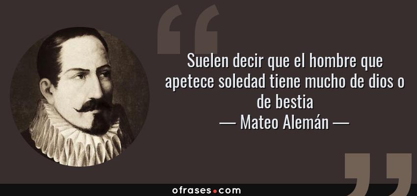 Frases de Mateo Alemán - Suelen decir que el hombre que apetece soledad tiene mucho de dios o de bestia