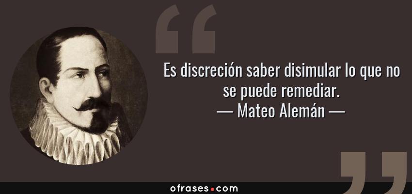 Frases de Mateo Alemán - Es discreción saber disimular lo que no se puede remediar.