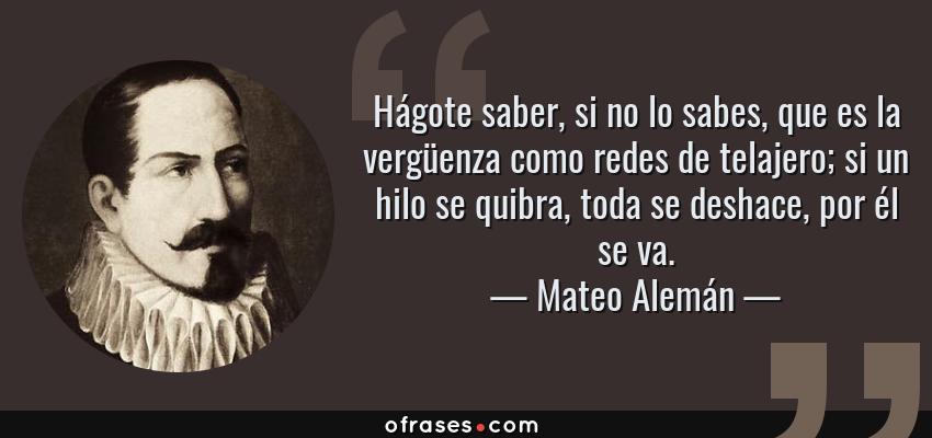 Frases de Mateo Alemán - Hágote saber, si no lo sabes, que es la vergüenza como redes de telajero; si un hilo se quibra, toda se deshace, por él se va.