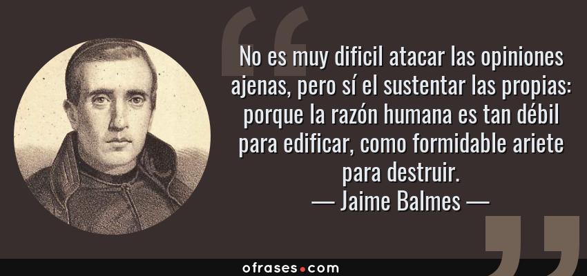 Frases de Jaime Balmes - No es muy dificil atacar las opiniones ajenas, pero sí el sustentar las propias: porque la razón humana es tan débil para edificar, como formidable ariete para destruir.