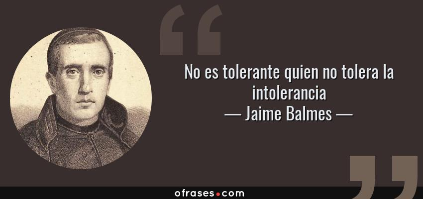 Frases de Jaime Balmes - No es tolerante quien no tolera la intolerancia