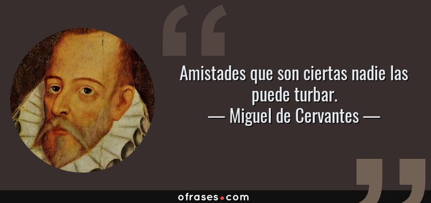 Frases de Miguel de Cervantes - Amistades que son ciertas nadie las puede turbar.
