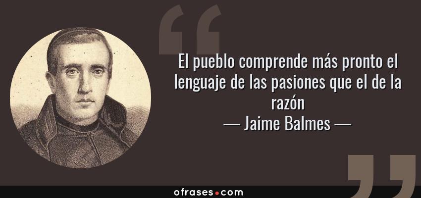 Frases de Jaime Balmes - El pueblo comprende más pronto el lenguaje de las pasiones que el de la razón
