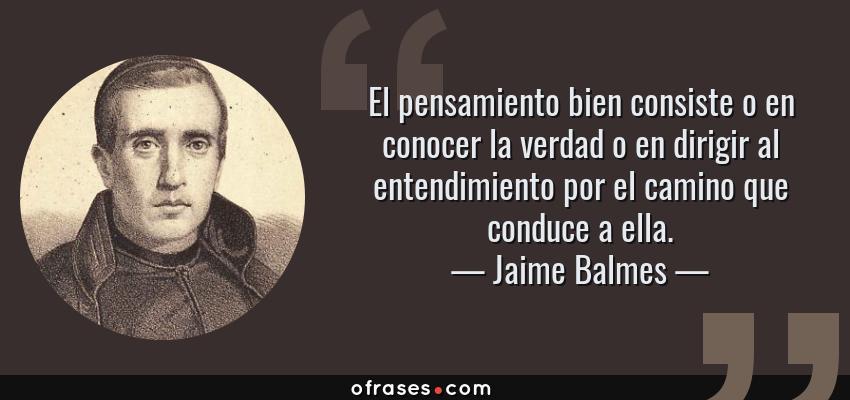 Frases de Jaime Balmes - El pensamiento bien consiste o en conocer la verdad o en dirigir al entendimiento por el camino que conduce a ella.