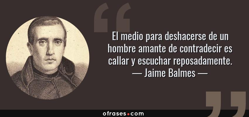 Frases de Jaime Balmes - El medio para deshacerse de un hombre amante de contradecir es callar y escuchar reposadamente.