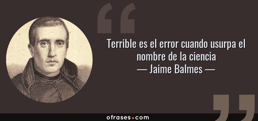 Frases de Jaime Balmes - Terrible es el error cuando usurpa el nombre de la ciencia