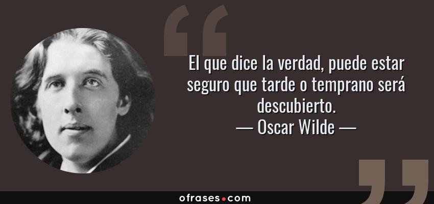 Frases de Oscar Wilde - El que dice la verdad, puede estar seguro que tarde o temprano será descubierto.