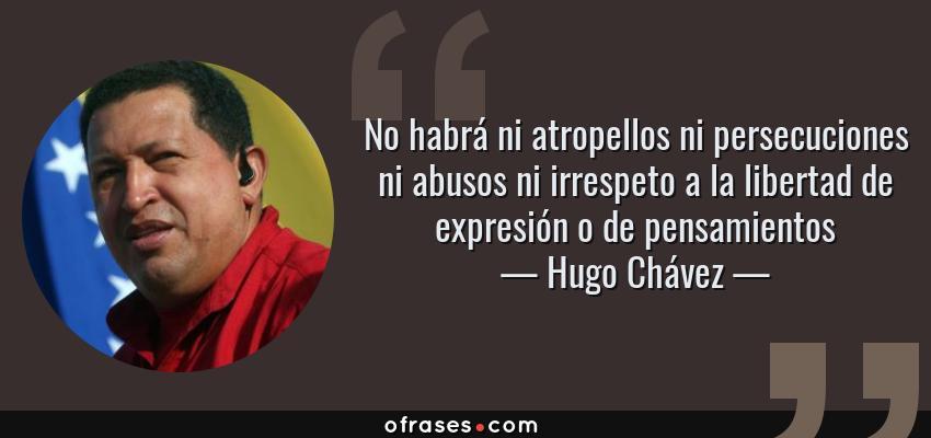 Frases de Hugo Chávez - No habrá ni atropellos ni persecuciones ni abusos ni irrespeto a la libertad de expresión o de pensamientos