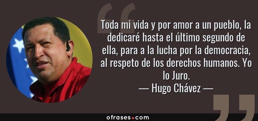Frases de Hugo Chávez - Toda mi vida y por amor a un pueblo, la dedicaré hasta el último segundo de ella, para a la lucha por la democracia, al respeto de los derechos humanos. Yo lo Juro.