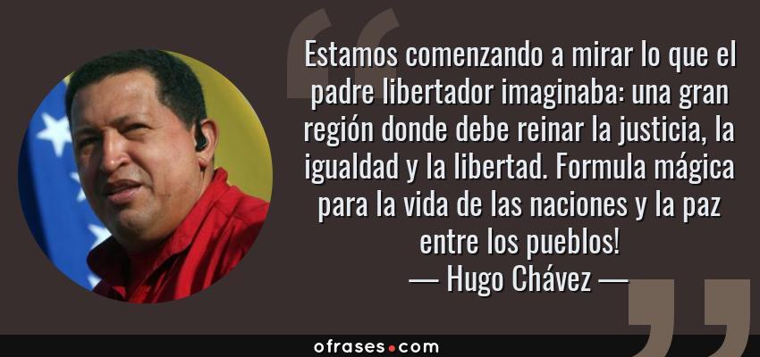 Frases de Hugo Chávez - Estamos comenzando a mirar lo que el padre libertador imaginaba: una gran región donde debe reinar la justicia, la igualdad y la libertad. Formula mágica para la vida de las naciones y la paz entre los pueblos!