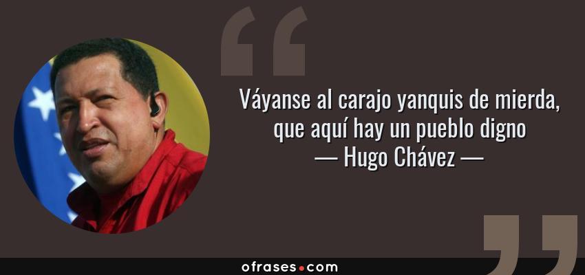 Frases de Hugo Chávez - Váyanse al carajo yanquis de mierda, que aquí hay un pueblo digno