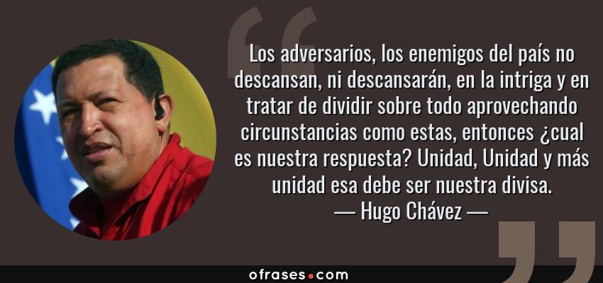 Frases de Hugo Chávez - Los adversarios, los enemigos del país no descansan, ni descansarán, en la intriga y en tratar de dividir sobre todo aprovechando circunstancias como estas, entonces ¿cual es nuestra respuesta? Unidad, Unidad y más unidad esa debe ser nuestra divisa.
